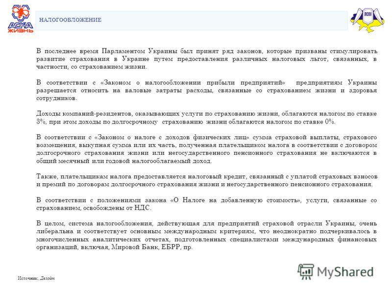 НАЛОГООБЛОЖЕНИЕ Источник:, Делойт В последнее время Парламентом Украины был принят ряд законов, которые призваны стимулировать развитие страхования в Украине путем предоставления различных налоговых льгот, связанных, в частности, со страхованием жизн