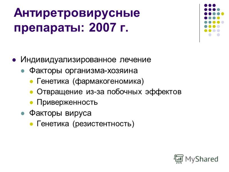 Антиретровирусные препараты: 2007 г. Индивидуализированное лечение Факторы организма-хозяина Генетика (фармакогеномика) Отвращение из-за побочных эффектов Приверженность Факторы вируса Генетика (резистентность)