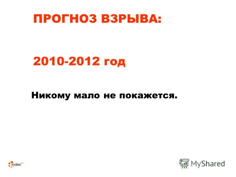 ПРОГНОЗ ВЗРЫВА: 2010-2012 год Никому мало не покажется.