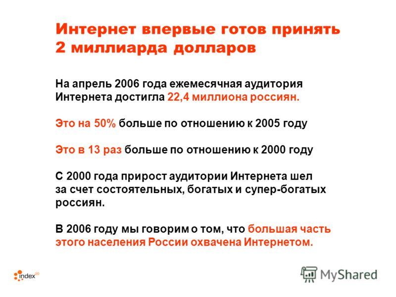 Интернет впервые готов принять 2 миллиарда долларов На апрель 2006 года ежемесячная аудитория Интернета достигла 22,4 миллиона россиян. Это на 50% больше по отношению к 2005 году Это в 13 раз больше по отношению к 2000 году С 2000 года прирост аудито