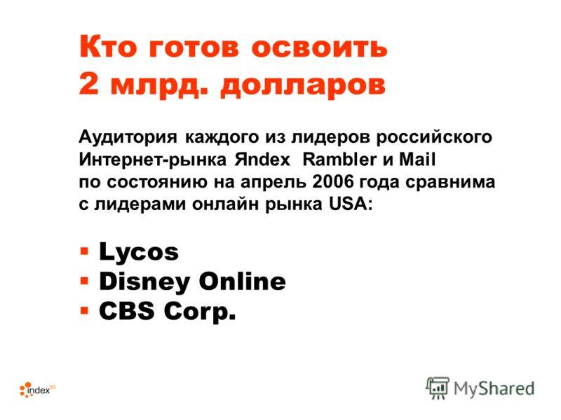 Кто готов освоить 2 млрд. долларов Аудитория каждого из лидеров российского Интернет-рынка Яndex Rambler и Mail по состоянию на апрель 2006 года сравнима с лидерами онлайн рынка USA: Lycos Disney Online CBS Corp.