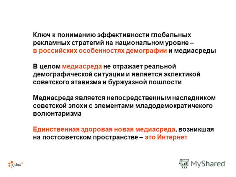 Ключ к пониманию эффективности глобальных рекламных стратегий на национальном уровне – в российских особенностях демографии и медиасреды В целом медиасреда не отражает реальной демографической ситуации и является эклектикой советского атавизма и бурж