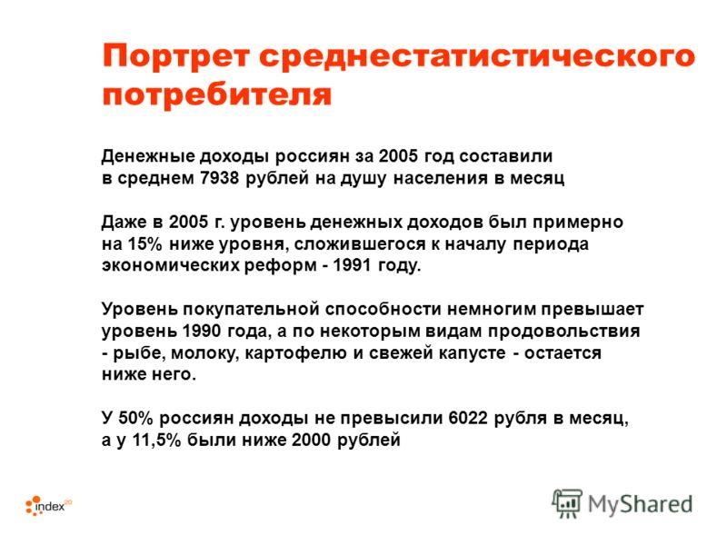 Денежные доходы россиян за 2005 год составили в среднем 7938 рублей на душу населения в месяц Даже в 2005 г. уровень денежных доходов был примерно на 15% ниже уровня, сложившегося к началу периода экономических реформ - 1991 году. Уровень покупательн