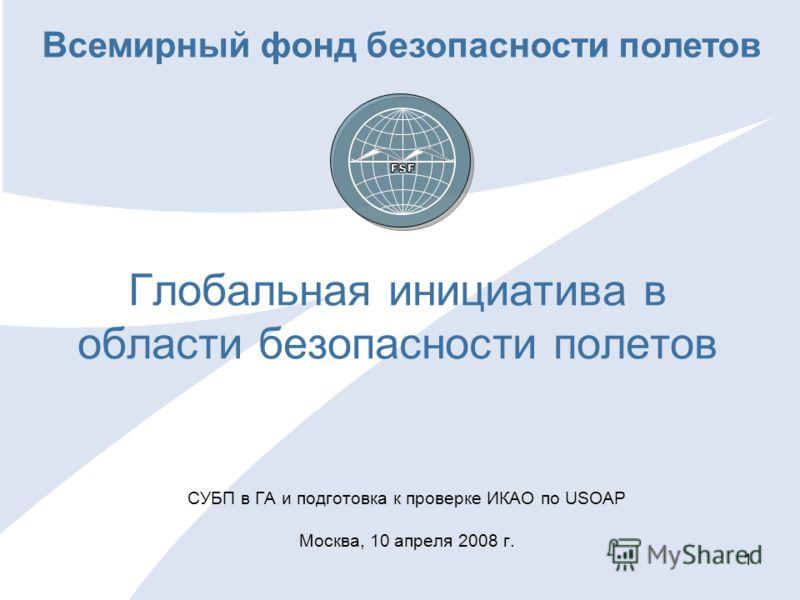 1 Глобальная инициатива в области безопасности полетов СУБП в ГА и подготовка к проверке ИКАО по USOAP Москва, 10 апреля 2008 г. Всемирный фонд безопасности полетов