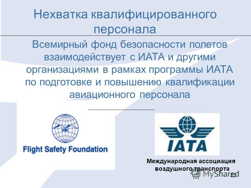 22 Нехватка квалифицированного персонала Международная ассоциация воздушного транспорта Всемирный фонд безопасности полетов взаимодействует с ИАТА и другими организациями в рамках программы ИАТА по подготовке и повышению квалификации авиационного пер
