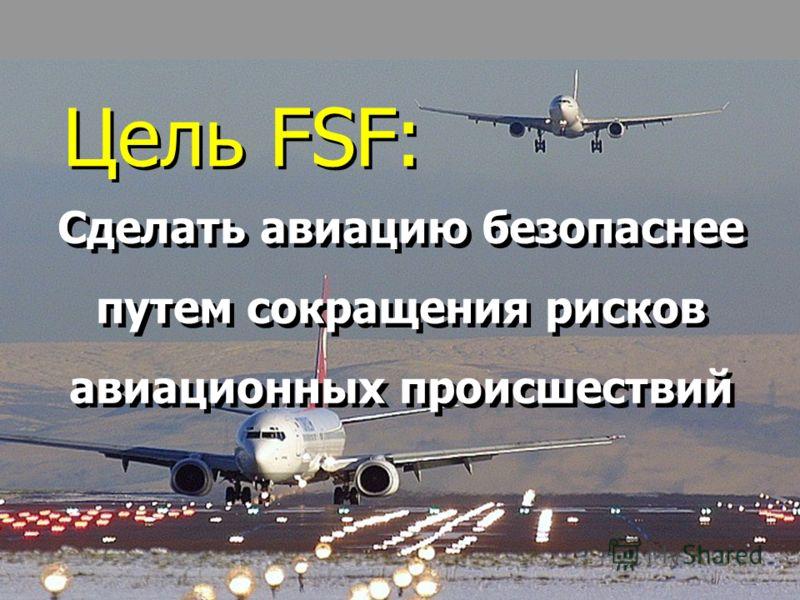 42 Цель FSF: Сделать авиацию безопаснее путем сокращения рисков авиационных происшествий Сделать авиацию безопаснее путем сокращения рисков авиационных происшествий