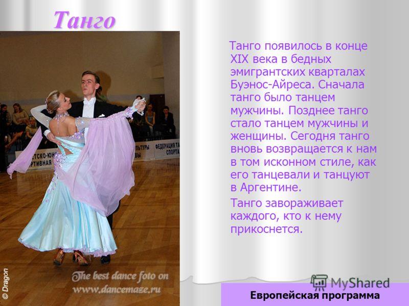 Танго Танго появилось в конце XIX века в бедных эмигрантских кварталах Буэнос-Айреса. Сначала танго было танцем мужчины. Позднее танго стало танцем мужчины и женщины. Сегодня танго вновь возвращается к нам в том исконном стиле, как его танцевали и та
