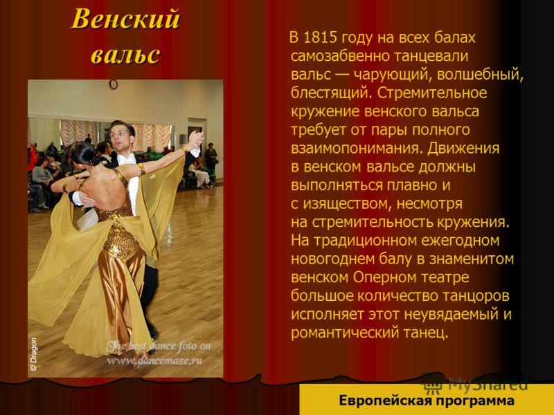 Венский вальс В 1815 году на всех балах самозабвенно танцевали вальс чарующий, волшебный, блестящий. Стремительное кружение венского вальса требует от пары полного взаимопонимания. Движения в венском вальсе должны выполняться плавно и с изяществом, н