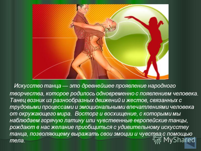 Искусство танца это древнейшее проявление народного творчества, которое родилось одновременно с появлением человека. Танец возник из разнообразных движений и жестов, связанных с трудовыми процессами и эмоциональными впечатлениями человека от окружающ