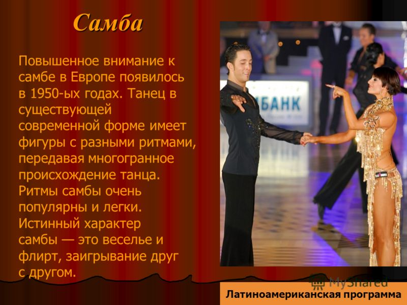 Самба Повышенное внимание к самбе в Европе появилось в 1950-ых годах. Танец в существующей современной форме имеет фигуры с разными ритмами, передавая многогранное происхождение танца. Ритмы самбы очень популярны и легки. Истинный характер самбы это