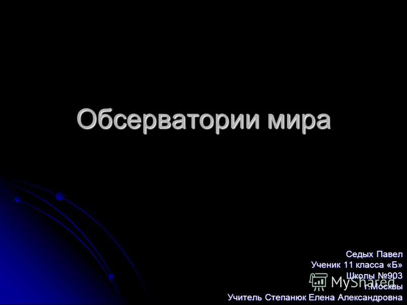 Обсерватории мира Седых Павел Ученик 11 класса «Б» Школы 903 г.Москвы Учитель Степанюк Елена Александровна