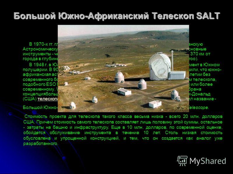 Большой Южно-Африканский Телескоп SALT В 1970-х гг. главные обсерватории ЮАР были объединены в Южно-Африканскую Астрономическую Обсерваторию. Штаб-квартира находится в г. Кейптауне. Основные инструменты - четыре телескопа (1.9-м, 1.0-м, 0.75-м и 0.5-