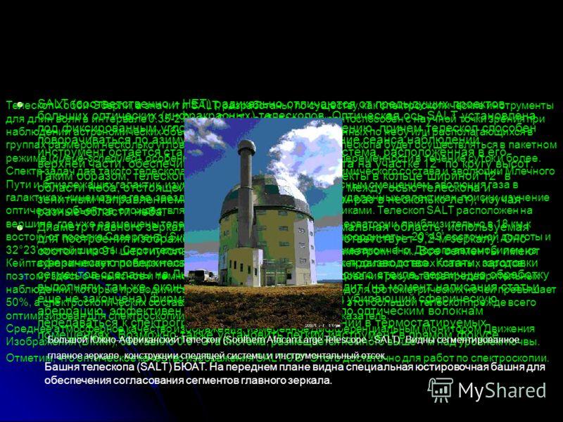 SALТ (соответственно и HET) радикально отличаются от предыдущих проектов больших оптических (инфракрасных) телескопов. Оптическая ось SALT установлена под фиксированным углом 35° к зенитному направлению, причем телескоп способен поворачиваться по ази