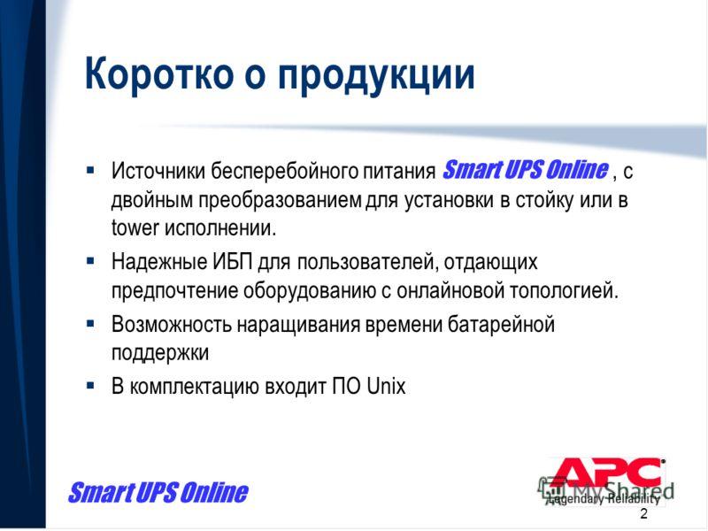 Smart UPS Online 2 Коротко о продукции Источники бесперебойного питания Smart UPS Online, с двойным преобразованием для установки в стойку или в tower исполнении. Надежные ИБП для пользователей, отдающих предпочтение оборудованию с онлайновой тополог