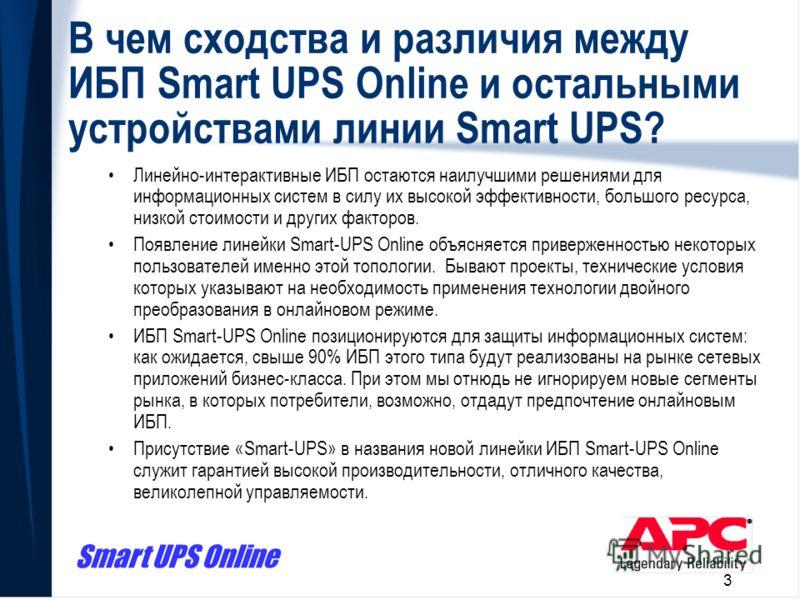 Smart UPS Online 3 В чем сходства и различия между ИБП Smart UPS Online и остальными устройствами линии Smart UPS? Линейно-интерактивные ИБП остаются наилучшими решениями для информационных систем в силу их высокой эффективности, большого ресурса, ни