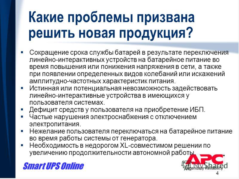 Smart UPS Online 4 Какие проблемы призвана решить новая продукция? Сокращение срока службы батарей в результате переключения линейно-интерактивных устройств на батарейное питание во время повышения или понижения напряжения в сети, а также при появлен