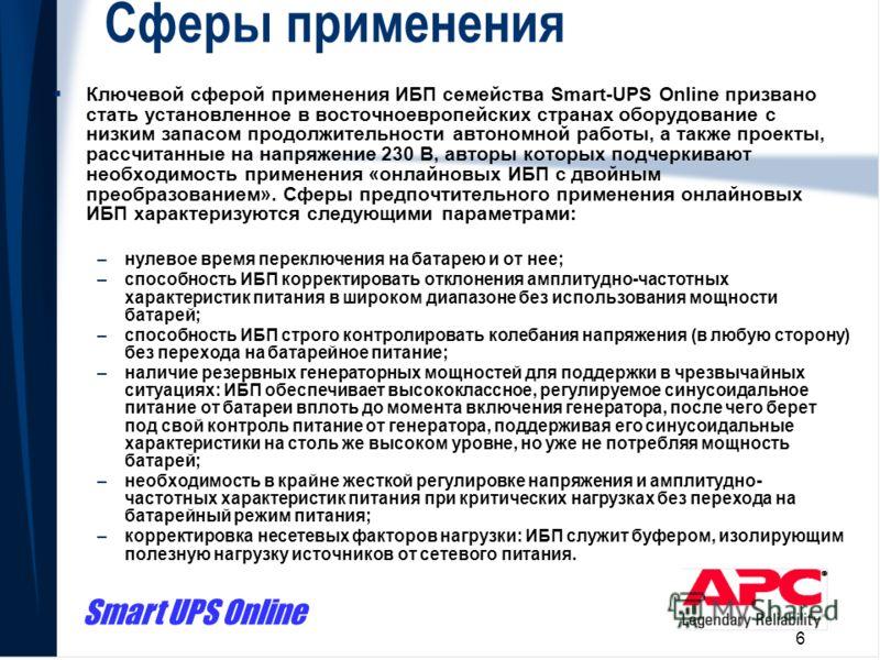 Smart UPS Online 6 Сферы применения Ключевой сферой применения ИБП семейства Smart-UPS Online призвано стать установленное в восточноевропейских странах оборудование с низким запасом продолжительности автономной работы, а также проекты, рассчитанные