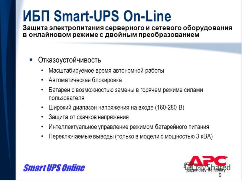 Smart UPS Online 9 ИБП Smart-UPS On-Line Защита электропитания серверного и сетевого оборудования в онлайновом режиме с двойным преобразованием Отказоустойчивость Масштабируемое время автономной работы Автоматическая блокировка Батареи с возможностью
