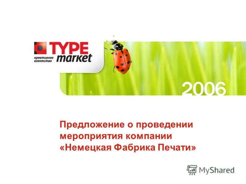 Данное предложение является собственностью компании «Type Market» и охраняется законом об авторском праве Предложение о проведении мероприятия компании «Немецкая Фабрика Печати»