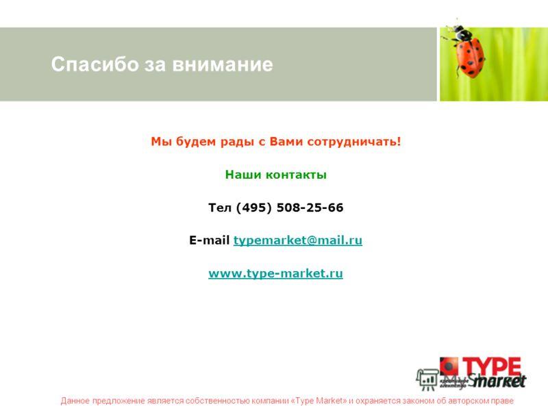 Данное предложение является собственностью компании «Type Market» и охраняется законом об авторском праве Спасибо за внимание Мы будем рады с Вами сотрудничать! Наши контакты Тел (495) 508-25-66 E-mail typemarket@mail.rutypemarket@mail.ru www.type-ma