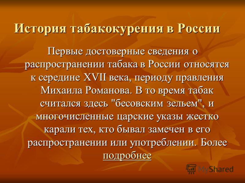 История табакокурения в России Первые достоверные сведения о распространении табака в России относятся к середине XVII века, периоду правления Михаила Романова. В то время табак считался здесь