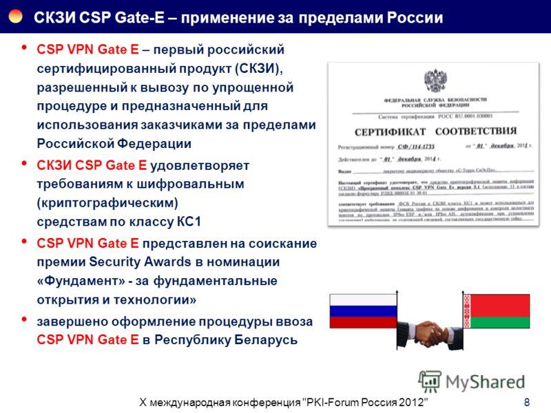 СКЗИ CSP Gate-E – применение за пределами России 8 CSP VPN Gate E – первый российский сертифицированный продукт (СКЗИ), разрешенный к вывозу по упрощенной процедуре и предназначенный для использования заказчиками за пределами Российской Федерации СКЗ