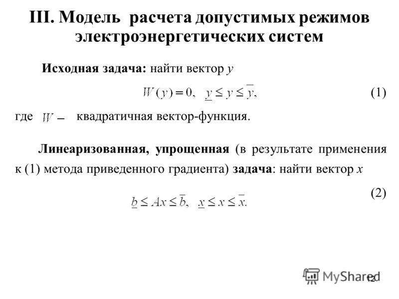 12 III. Модель расчета допустимых режимов электроэнергетических систем Исходная задача: найти вектор y (1) где квадратичная вектор-функция. Линеаризованная, упрощенная (в результате применения к (1) метода приведенного градиента) задача: найти вектор