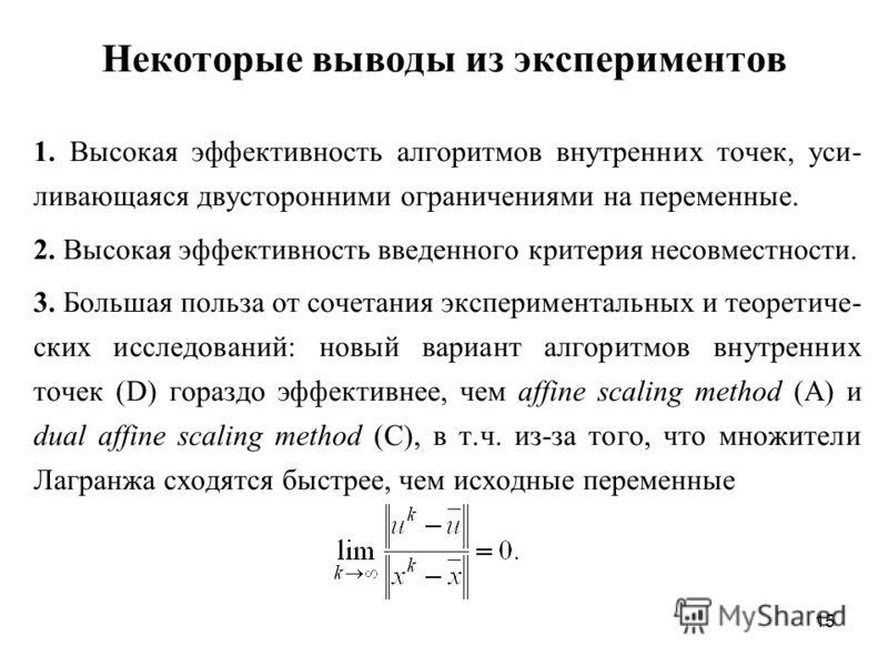 15 Некоторые выводы из экспериментов 1. Высокая эффективность алгоритмов внутренних точек, уси- ливающаяся двусторонними ограничениями на переменные. 2. Высокая эффективность введенного критерия несовместности. 3. Большая польза от сочетания эксперим