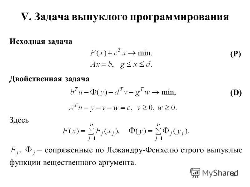 18 V. Задача выпуклого программирования Исходная задача (P) Двойственная задача (D) Здесь сопряженные по Лежандру-Фенхелю строго выпуклые функции вещественного аргумента.