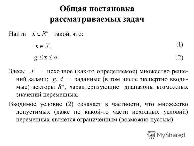 3 Общая постановка рассматриваемых задач Найти такой, что: Здесь: X исходное (как-то определяемое) множество реше- ний задачи; g, d заданные (в том числе экспертно вводи- мые) векторы R n, характеризующие диапазоны возможных значений переменных. Ввод