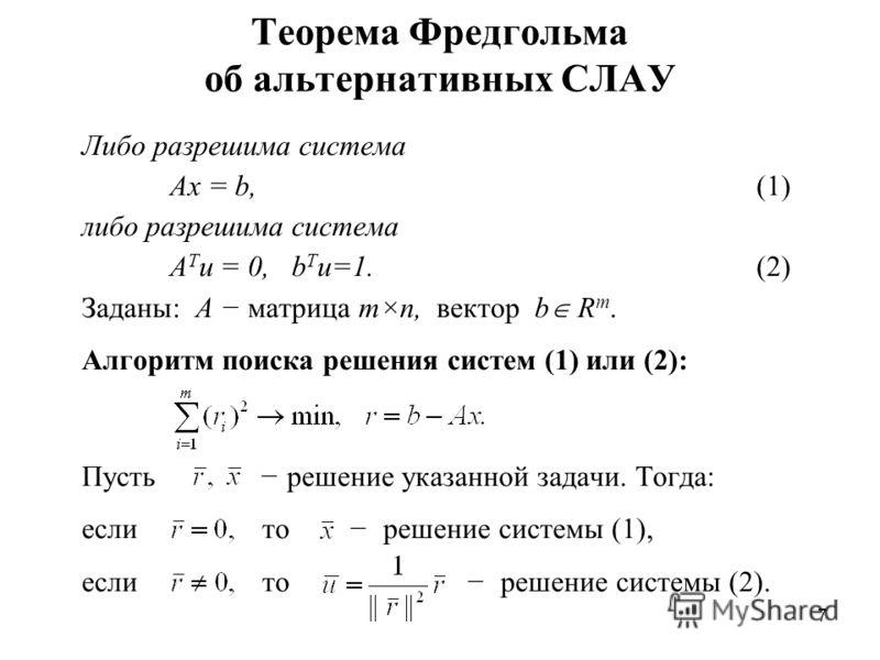 7 Теорема Фредгольма об альтернативных СЛАУ Либо разрешима система Ax = b, (1) либо разрешима система A T u = 0, b T u=1. (2) Заданы: A матрица m×n, вектор b R m. Алгоритм поиска решения систем (1) или (2): Пусть решение указанной задачи. Тогда: если