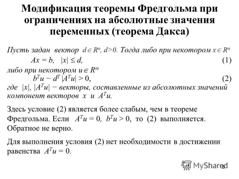 8 Модификация теоремы Фредгольма при ограничениях на абсолютные значения переменных (теорема Дакса) Пусть задан вектор d R n, d>0. Тогда либо при некотором x R n Ax = b, |x| d,(1) либо при некотором u R m b T u d T |A T u| > 0,(2) где |x|, |A T u| ве