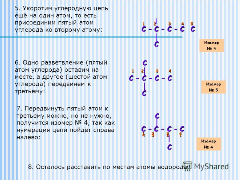 5. Укоротим углеродную цепь ещё на один атом, то есть присоединим пятый атом углерода ко второму атому: С – С – С – С С – С – С – С С 1 2 3 4 С 5 Изомер 4 6. Одно разветвление (пятый атом углерода) оставим на месте, а другое (шестой атом углерода) пе