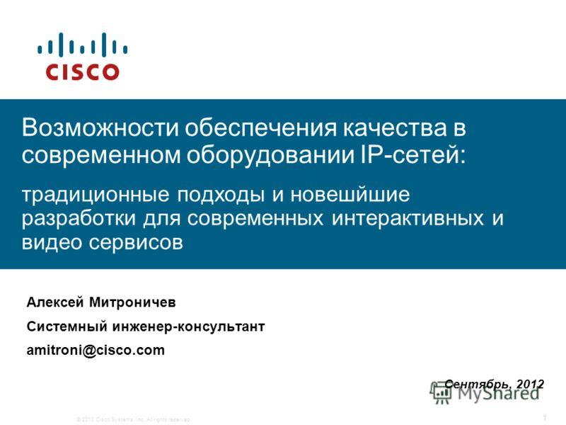 © 2010 Cisco Systems, Inc. All rights reserved. 1 Алексей Митроничев Системный инженер-консультант amitroni@cisco.com Возможности обеспечения качества в современном оборудовании IP-сетей: традиционные подходы и новешйшие разработки для современных ин