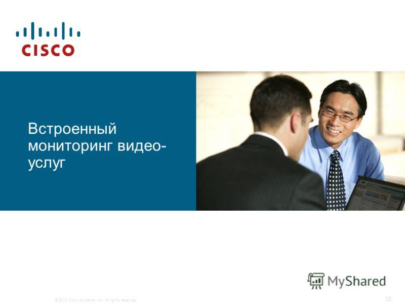 © 2010 Cisco Systems, Inc. All rights reserved. 12 Встроенный мониторинг видео- услуг