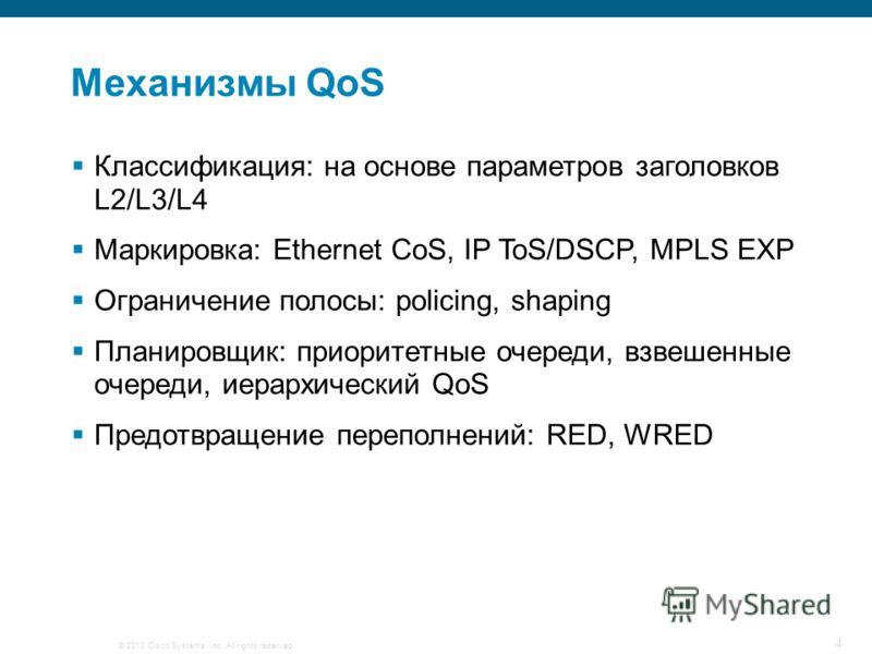 © 2010 Cisco Systems, Inc. All rights reserved. 4 Механизмы QoS Классификация: на основе параметров заголовков L2/L3/L4 Маркировка: Ethernet CoS, IP ToS/DSCP, MPLS EXP Ограничение полосы: policing, shaping Планировщик: приоритетные очереди, взвешенны
