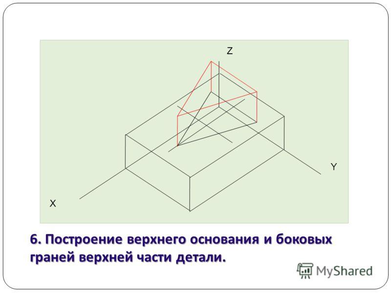 Z Y Х 6. Построение верхнего основания и боковых граней верхней части детали.