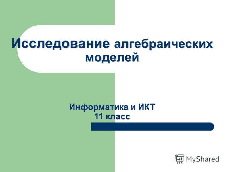 Исследование алгебраических моделей Информатика и ИКТ 11 класс