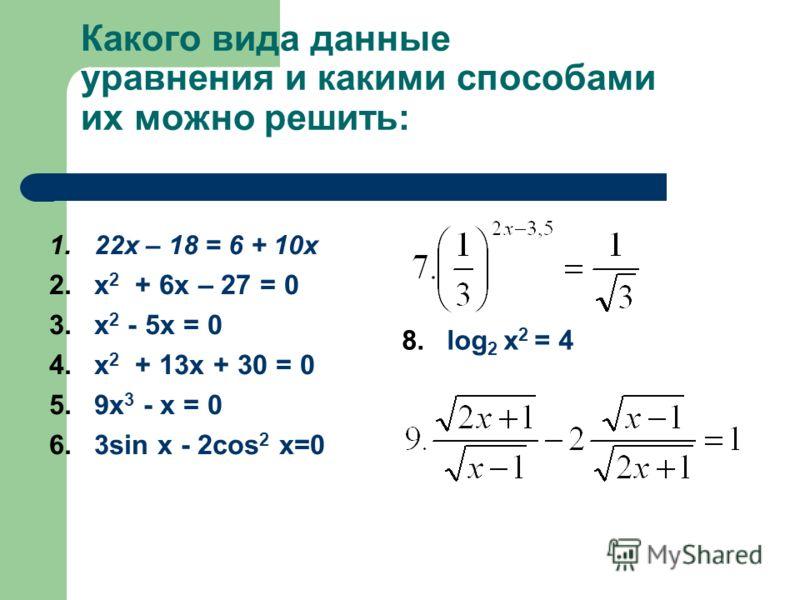 Какого вида данные уравнения и какими способами их можно решить: 1.22х – 18 = 6 + 10х 2.x 2 + 6х – 27 = 0 3.x 2 - 5х = 0 4.x 2 + 13х + 30 = 0 5.9x 3 - х = 0 6.3sin x - 2cos 2 x=0 8.log 2 x 2 = 4