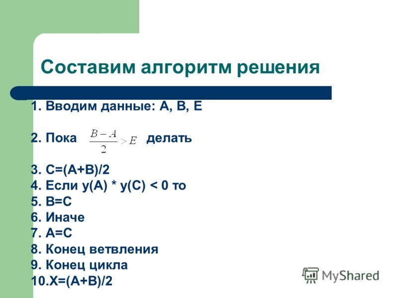 Составим алгоритм решения 1.Вводим данные: А, В, Е 2.Пока делать 3.С=(А+В)/2 4.Если у(A) * у(C) < 0 то 5.B=C 6.Иначе 7.A=C 8.Конец ветвления 9.Конец цикла 10.X=(A+B)/2