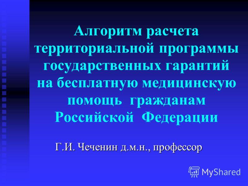 Алгоритм расчета территориальной программы государственных гарантий на бесплатную медицинскую помощь гражданам Российской Федерации Г.И. Чеченин д.м.н., профессор