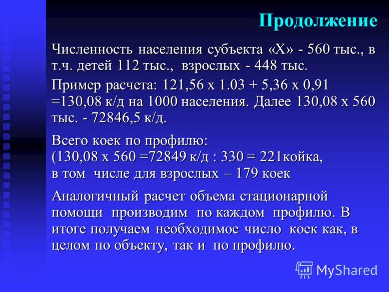 Численность населения субъекта «Х» - 560 тыс., в т.ч. детей 112 тыс., взрослых - 448 тыс. Пример расчета: 121,56 х 1.03 + 5,36 х 0,91 =130,08 к/д на 1000 населения. Далее 130,08 х 560 тыс. - 72846,5 к/д. Всего коек по профилю: (130,08 х 560 =72849 к/