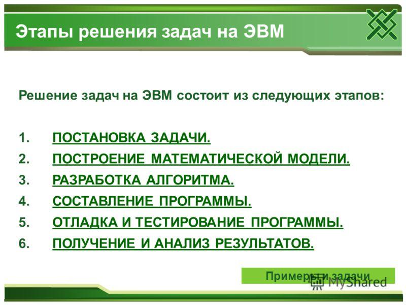 Решение задач на ЭВМ состоит из следующих этапов: 1. ПОСТАНОВКА ЗАДАЧИ.ПОСТАНОВКА ЗАДАЧИ. 2. ПОСТРОЕНИЕ МАТЕМАТИЧЕСКОЙ МОДЕЛИ.ПОСТРОЕНИЕ МАТЕМАТИЧЕСКОЙ МОДЕЛИ. 3. РАЗРАБОТКА АЛГОРИТМА.РАЗРАБОТКА АЛГОРИТМА. 4. СОСТАВЛЕНИЕ ПРОГРАММЫ.СОСТАВЛЕНИЕ ПРОГРАМ