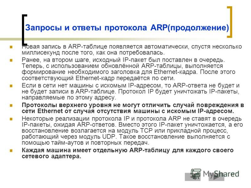 11 Запросы и ответы протокола ARP(продолжение) Новая запись в ARP-таблице появляется автоматически, спустя несколько миллисекунд после того, как она потребовалась. Ранее, на втором шаге, исходный IP-пакет был поставлен в очередь. Теперь, с использова
