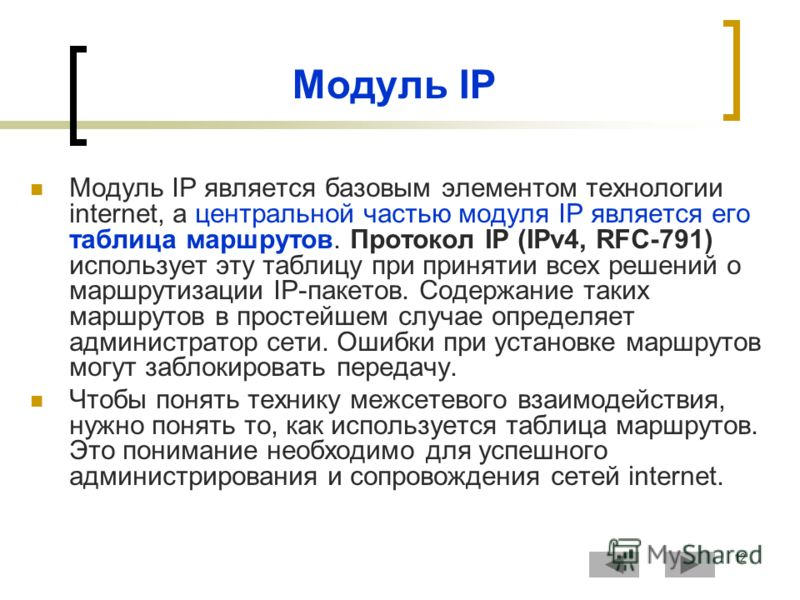 12 Модуль IP Модуль IP является базовым элементом технологии internet, а центральной частью модуля IP является его таблица маршрутов. Протокол IP (IPv4, RFC-791) использует эту таблицу при принятии всех решений о маршрутизации IP-пакетов. Содержание