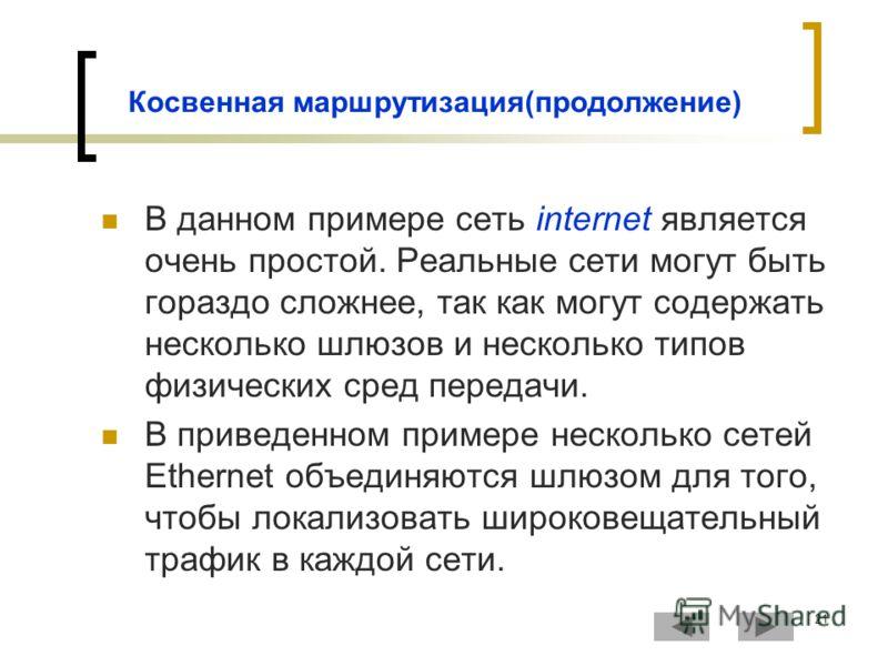 21 Косвенная маршрутизация(продолжение) В данном примере сеть internet является очень простой. Реальные сети могут быть гораздо сложнее, так как могут содержать несколько шлюзов и несколько типов физических сред передачи. В приведенном примере нескол