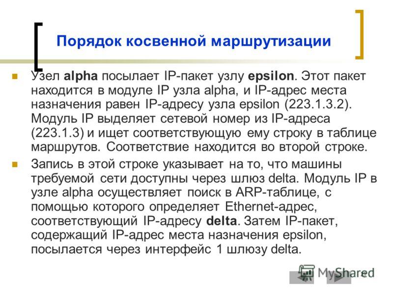29 Порядок косвенной маршрутизации Узел alpha посылает IP-пакет узлу epsilon. Этот пакет находится в модуле IP узла alpha, и IP-адрес места назначения равен IP-адресу узла epsilon (223.1.3.2). Модуль IP выделяет сетевой номер из IP-адреса (223.1.3) и