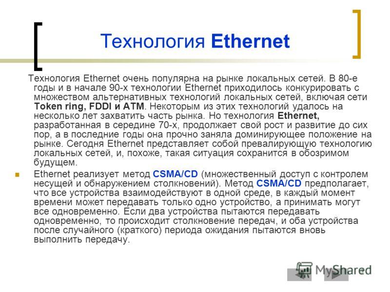 3 Технология Ethernet Технология Ethernet очень популярна на рынке локальных сетей. В 80-е годы и в начале 90-х технологии Ethernet приходилось конкурировать с множеством альтернативных технологий локальных сетей, включая сети Token ring, FDDI и ATM.