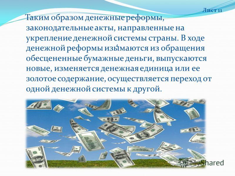 , Таким образом денежные реформы, законодательные акты, направленные на укрепление денежной системы страны. В ходе денежной реформы изымаются из обращения обесцененные бумажные деньги, выпускаются новые, изменяется денежная единица или ее золотое сод