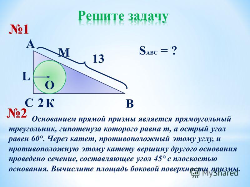 O С В К L A 13 2 М S ABC = ? 1 2 Основанием прямой призмы является прямоугольный треугольник, гипотенуза которого равна m, а острый угол равен 60 °. Через катет, противоположный этому углу, и противоположную этому катету вершину другого основания про